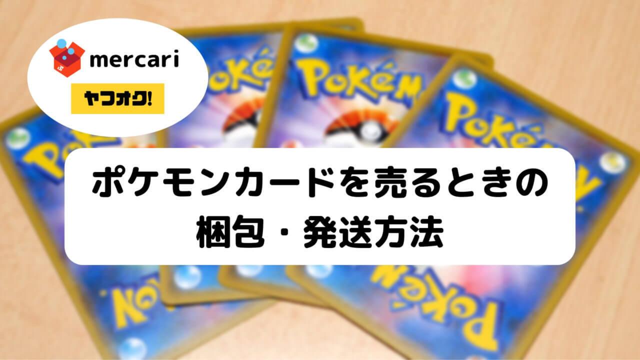 ポケモンカードをメルカリやヤフオクで売るときの梱包・発送方法