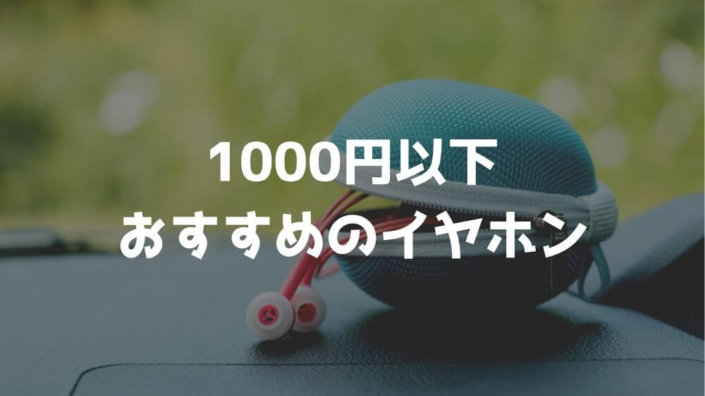 1000円以下のオススメのイヤホン7選!安くても十分使える商品をご紹介